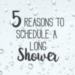 5 Reasons To Schedule a Long Shower