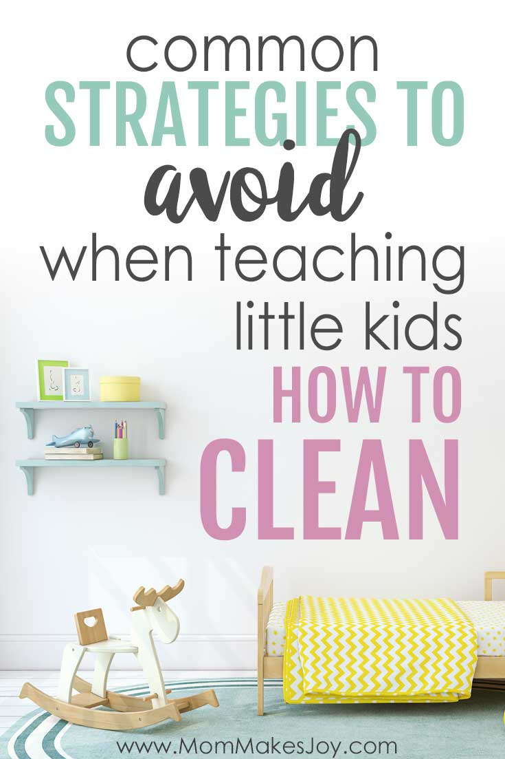 "Common Strategies To AVOID When Teaching Little Kids How To Clean. If your goal is getting your child to clean up, these strategies might ""work"" in the short term, but they don't help in the long run."